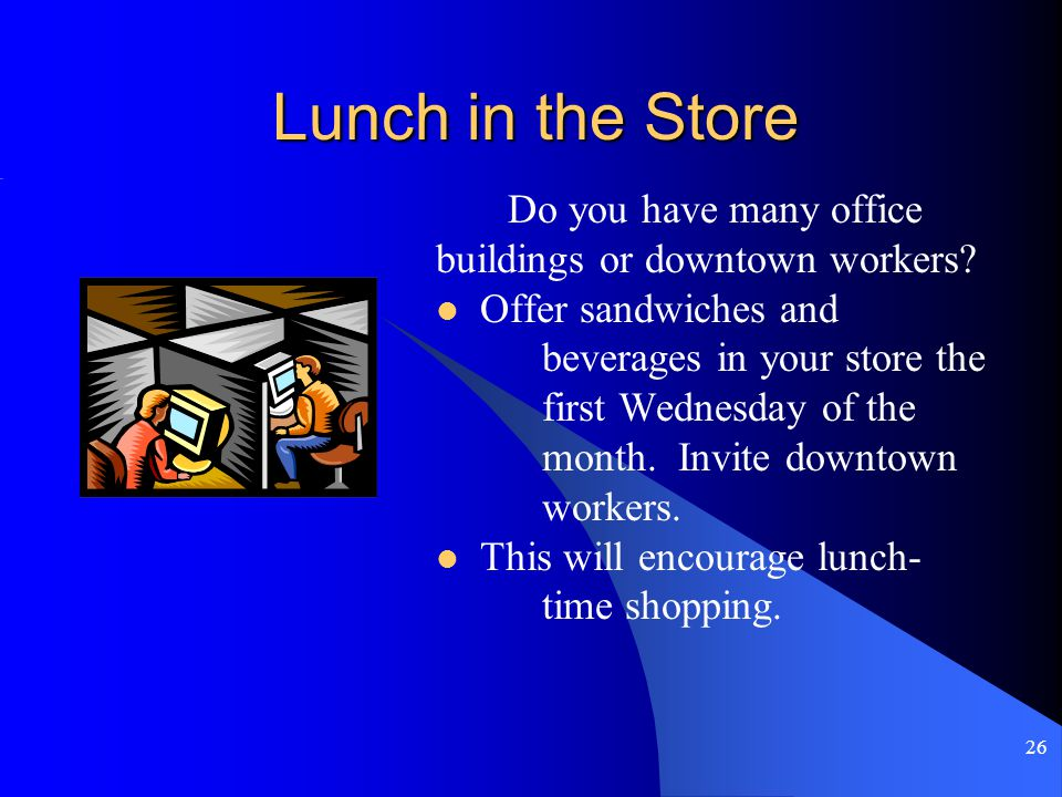 26 Lunch in the Store Do you have many office buildings or downtown workers.