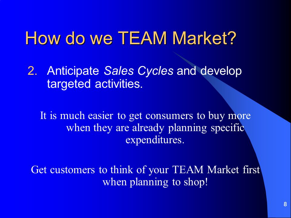 8 How do we TEAM Market. 2.Anticipate Sales Cycles and develop targeted activities.
