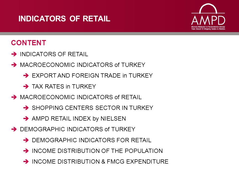 CONTENT  INDICATORS OF RETAIL  MACROECONOMIC INDICATORS of TURKEY  EXPORT AND FOREIGN TRADE in TURKEY  TAX RATES in TURKEY  MACROECONOMIC INDICATORS of RETAIL  SHOPPING CENTERS SECTOR IN TURKEY  AMPD RETAIL INDEX by NIELSEN  DEMOGRAPHIC INDICATORS of TURKEY  DEMOGRAPHIC INDICATORS FOR RETAIL  INCOME DISTRIBUTION OF THE POPULATION  INCOME DISTRIBUTION & FMCG EXPENDITURE INDICATORS OF RETAIL