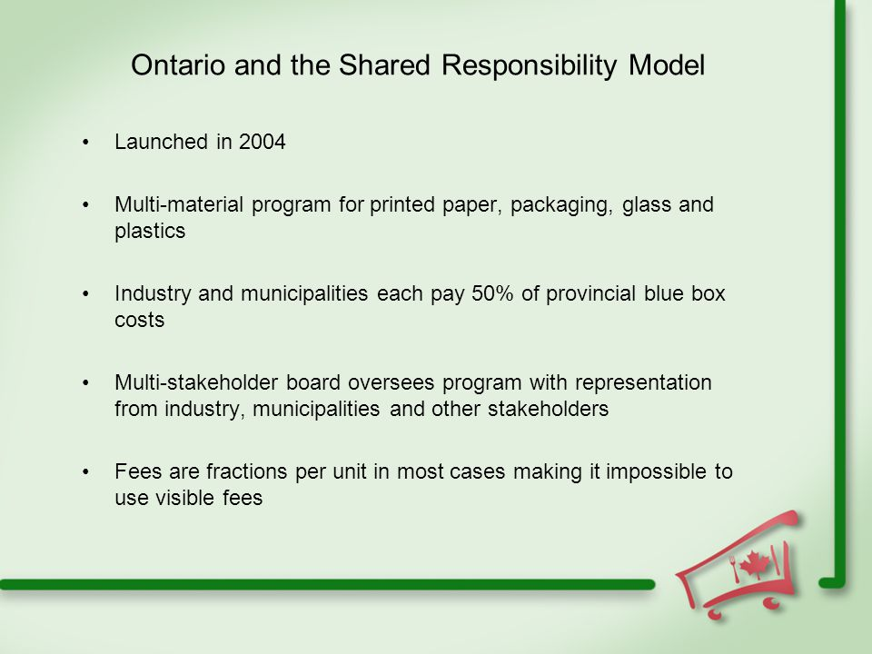 Ontario and the Shared Responsibility Model Launched in 2004 Multi-material program for printed paper, packaging, glass and plastics Industry and municipalities each pay 50% of provincial blue box costs Multi-stakeholder board oversees program with representation from industry, municipalities and other stakeholders Fees are fractions per unit in most cases making it impossible to use visible fees
