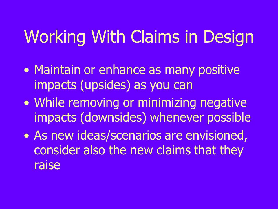 Working With Claims in Design Maintain or enhance as many positive impacts (upsides) as you can While removing or minimizing negative impacts (downsides) whenever possible As new ideas/scenarios are envisioned, consider also the new claims that they raise