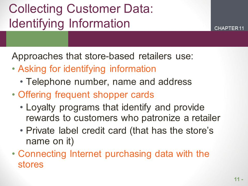 11 - CHAPTER 2CHAPTER 1 CHAPTER 11 Information collected without the awareness of customers Collecting click stream data using cookies Similar to an invisible person videotaping a customer as they walk through a store Heighten Privacy Concerns When Using Electronic Channel Stockbyte/Punchstock Images