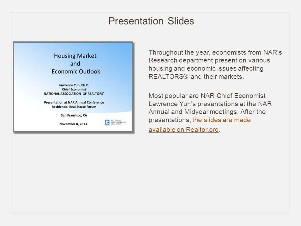 Presentation Slides Throughout the year, economists from NAR's Research department present on various housing and economic issues affecting REALTORS® and their markets.