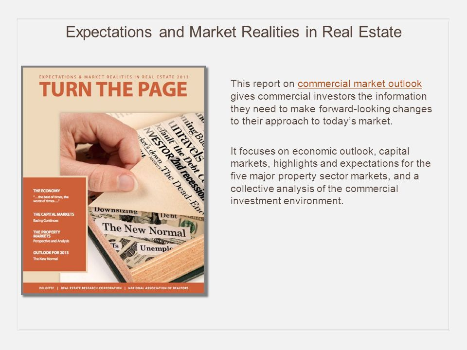 Expectations and Market Realities in Real Estate This report on commercial market outlook gives commercial investors the information they need to make forward-looking changes to their approach to today's market.commercial market outlook It focuses on economic outlook, capital markets, highlights and expectations for the five major property sector markets, and a collective analysis of the commercial investment environment.
