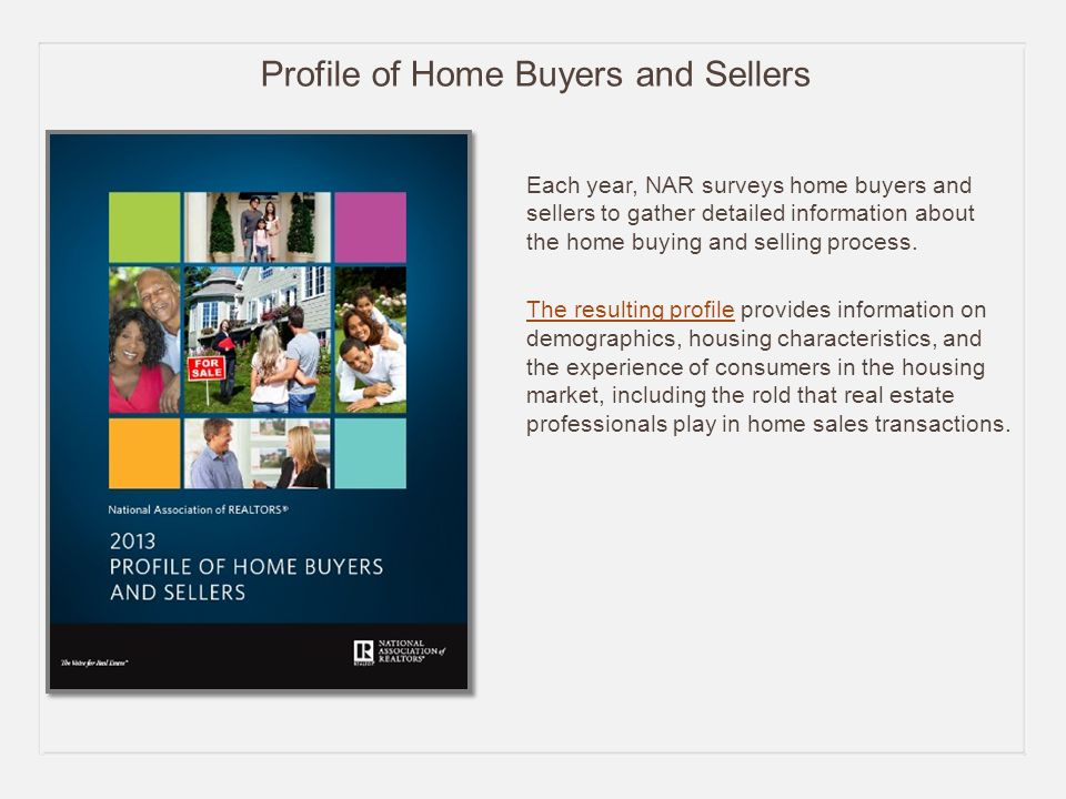 Profile of Home Buyers and Sellers Each year, NAR surveys home buyers and sellers to gather detailed information about the home buying and selling process.