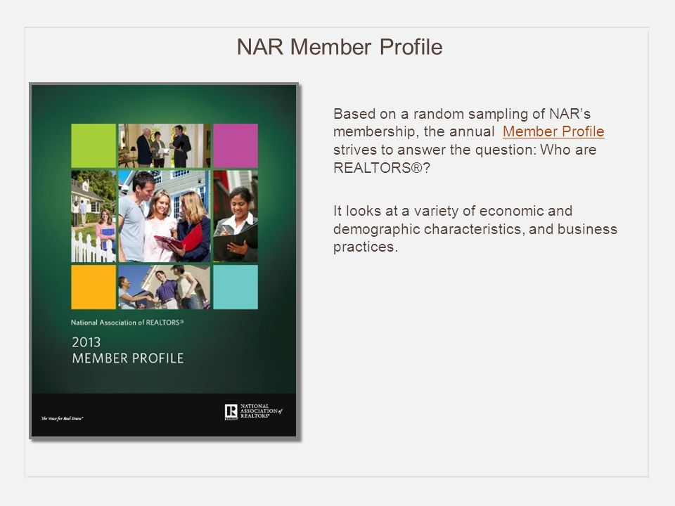 NAR Member Profile Based on a random sampling of NAR's membership, the annual Member Profile strives to answer the question: Who are REALTORS® Member Profile It looks at a variety of economic and demographic characteristics, and business practices.