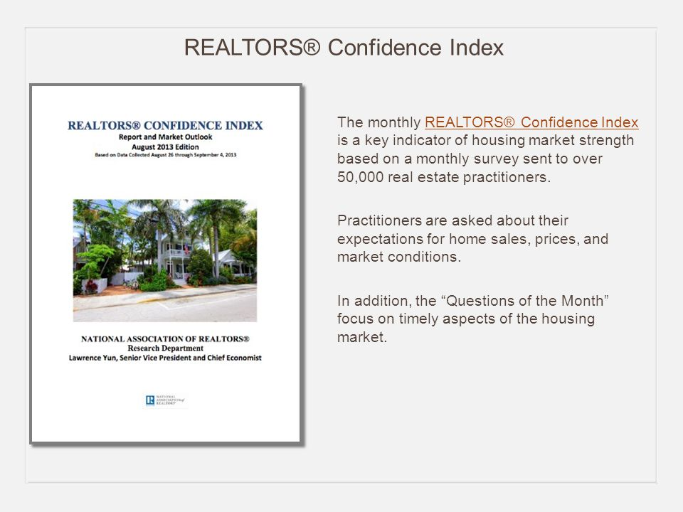 REALTORS® Confidence Index The monthly REALTORS® Confidence Index is a key indicator of housing market strength based on a monthly survey sent to over 50,000 real estate practitioners.REALTORS® Confidence Index Practitioners are asked about their expectations for home sales, prices, and market conditions.