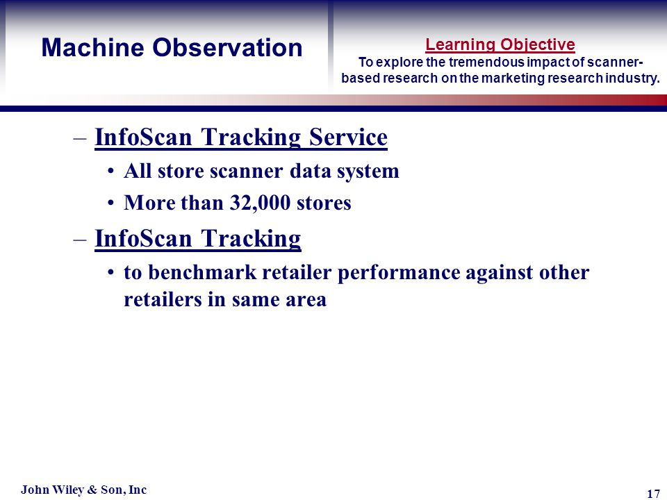Learning Objective John Wiley & Son, Inc 17 Machine Observation –InfoScan Tracking Service All store scanner data system More than 32,000 stores –InfoScan Tracking to benchmark retailer performance against other retailers in same area To explore the tremendous impact of scanner- based research on the marketing research industry.