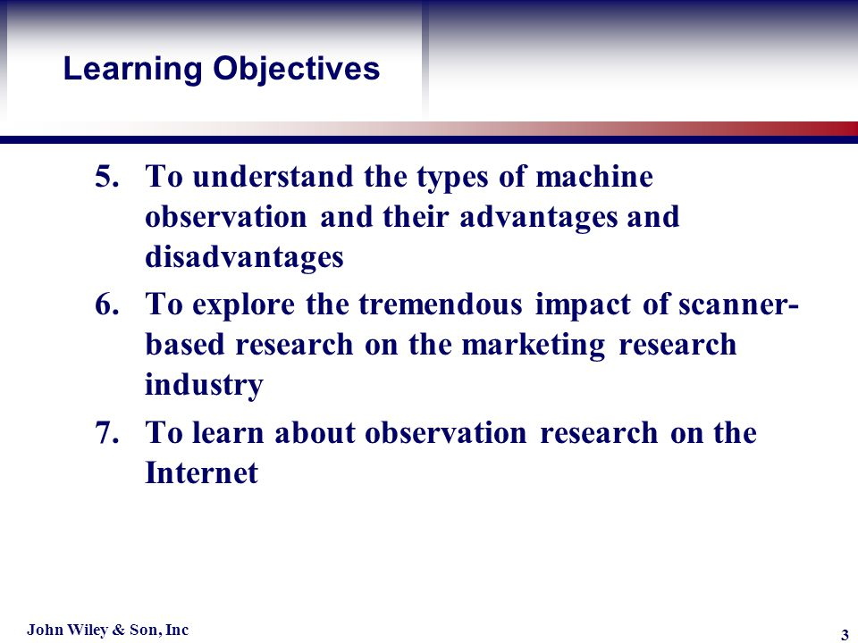 Learning Objective John Wiley & Son, Inc 3 5.To understand the types of machine observation and their advantages and disadvantages 6.To explore the tremendous impact of scanner- based research on the marketing research industry 7.To learn about observation research on the Internet Learning Objectives