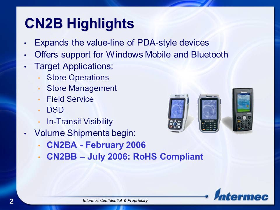 Intermec Confidential & Proprietary 2 CN2B Highlights Expands the value-line of PDA-style devices Offers support for Windows Mobile and Bluetooth Target Applications: Store Operations Store Management Field Service DSD In-Transit Visibility Volume Shipments begin: CN2BA - February 2006 CN2BB – July 2006: RoHS Compliant