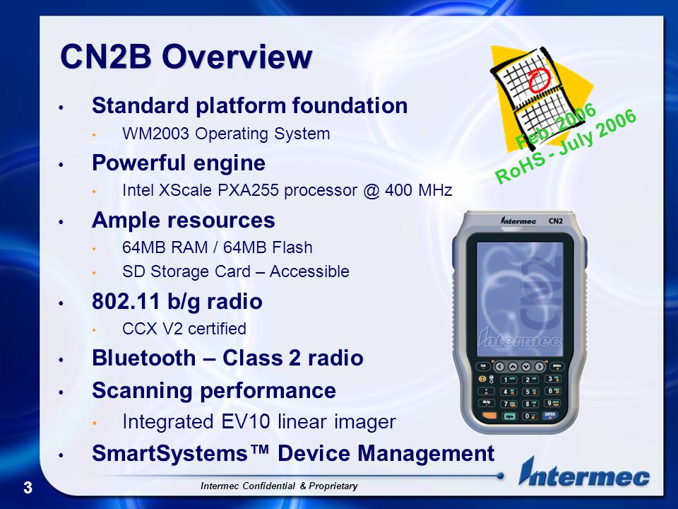 Intermec Confidential & Proprietary 4 CN2B Overview Bright pen/touch display 240 x 320 (QVGA) TFT-LCD display 64K colors with backlight Industrial-class durability 4' drop IP54 Sealing rating Simplified keypad input Finger-sized keys with side scan buttons Standard application support App generator and Intermec SDK Accessories USB Client Dock USB / Modem Comm Dock Vehicle Dock Wall Charger Car Charger Quad-Battery Pack Charger Feb.