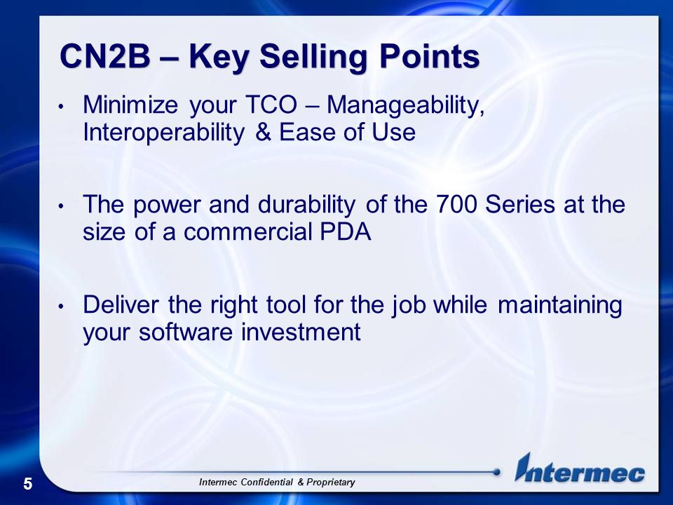 Intermec Confidential & Proprietary 5 CN2B – Key Selling Points Minimize your TCO – Manageability, Interoperability & Ease of Use The power and durability of the 700 Series at the size of a commercial PDA Deliver the right tool for the job while maintaining your software investment