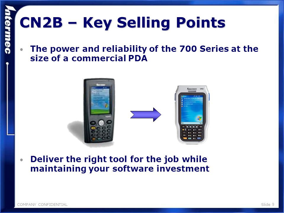 COMPANY CONFIDENTIALSlide 9 The power and reliability of the 700 Series at the size of a commercial PDA Deliver the right tool for the job while maintaining your software investment CN2B – Key Selling Points