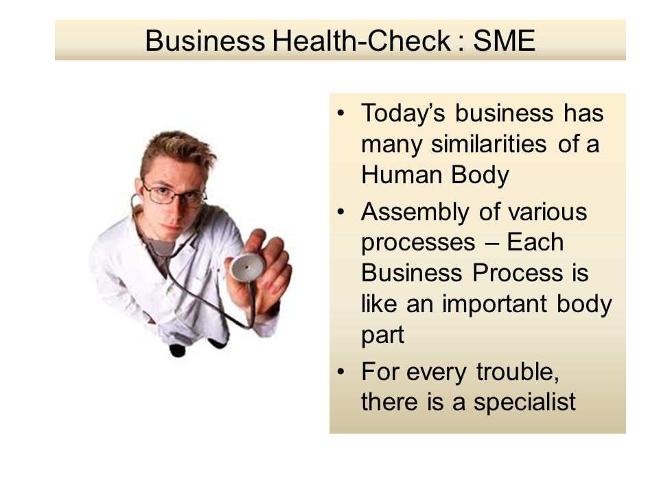 Business Health-Check : SME Today's business has many similarities of a Human Body Assembly of various processes – Each Business Process is like an im