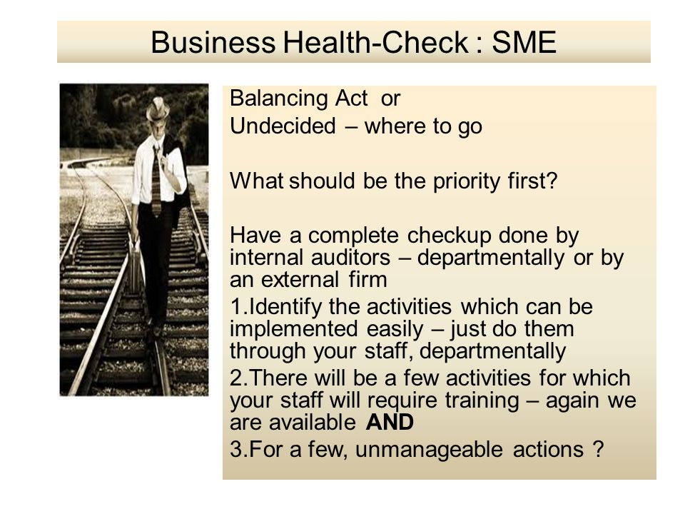 Balancing Act or Undecided – where to go What should be the priority first? Have a complete checkup done by internal auditors – departmentally or by a