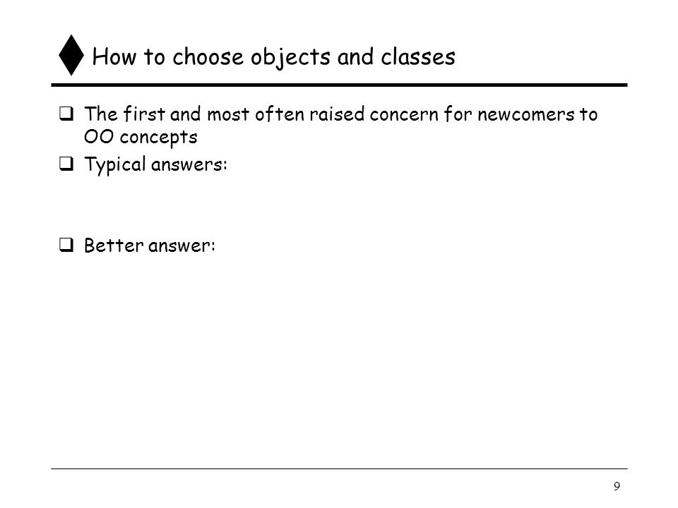 9 How to choose objects and classes  The first and most often raised concern for newcomers to OO concepts  Typical answers:  Better answer: