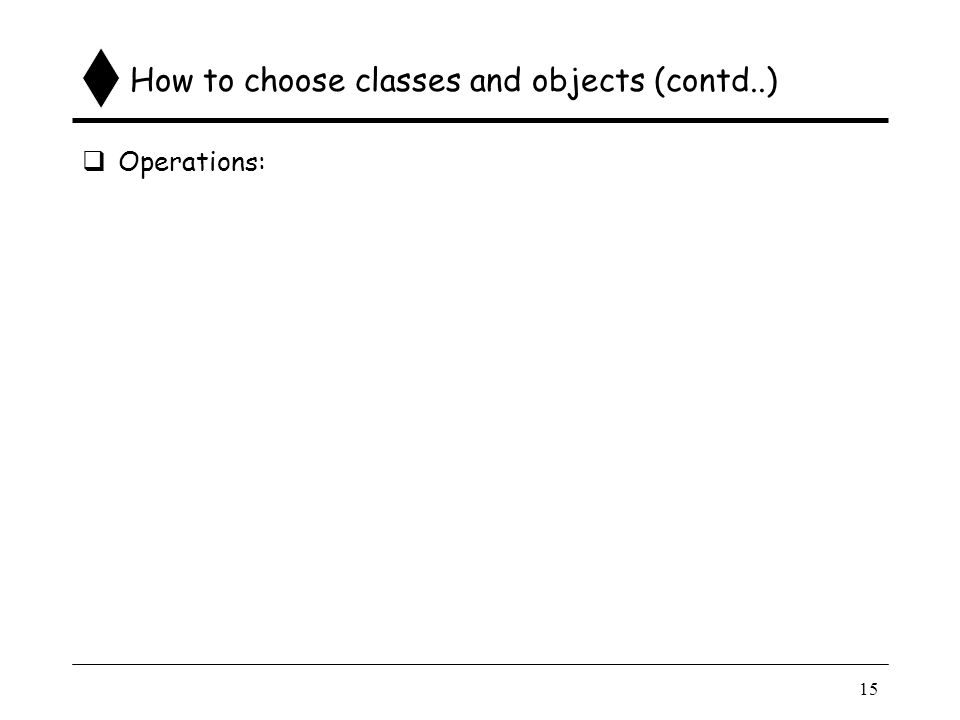 15 How to choose classes and objects (contd..)  Operations: