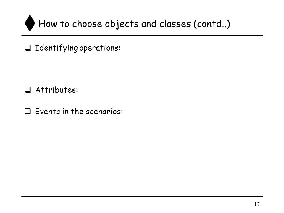 17 How to choose objects and classes (contd..)  Identifying operations:  Attributes:  Events in the scenarios:  A scenario consists of interactions (events exchanged) that have to take place among the objects to achieve the functionality.