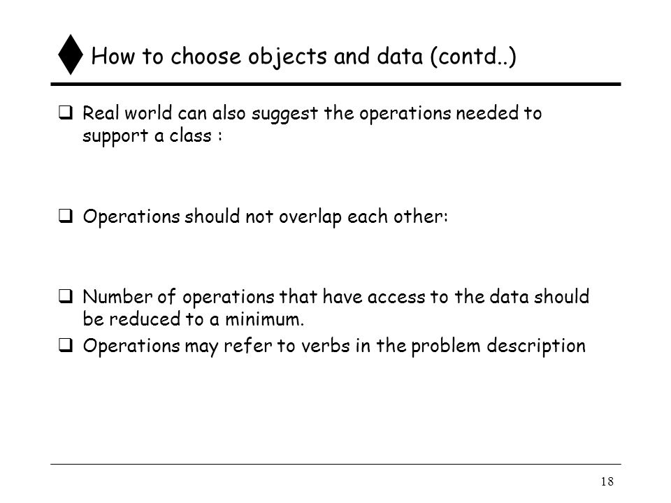 18 How to choose objects and data (contd..)  Real world can also suggest the operations needed to support a class :  Operations should not overlap each other:  Number of operations that have access to the data should be reduced to a minimum.