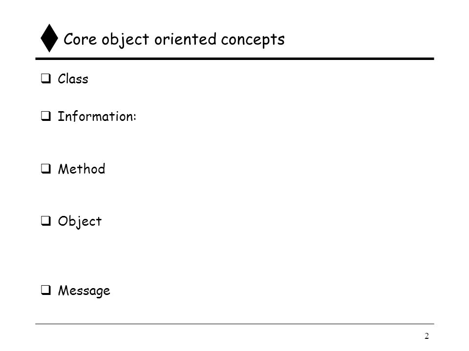 2 Core object oriented concepts  Class  Information:  Method  Object  Message