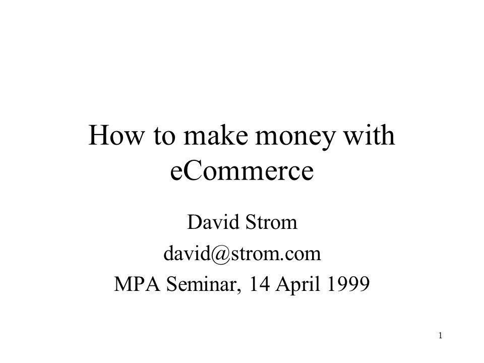1 How to make money with eCommerce David Strom david@strom.com MPA Seminar, 14 April 1999