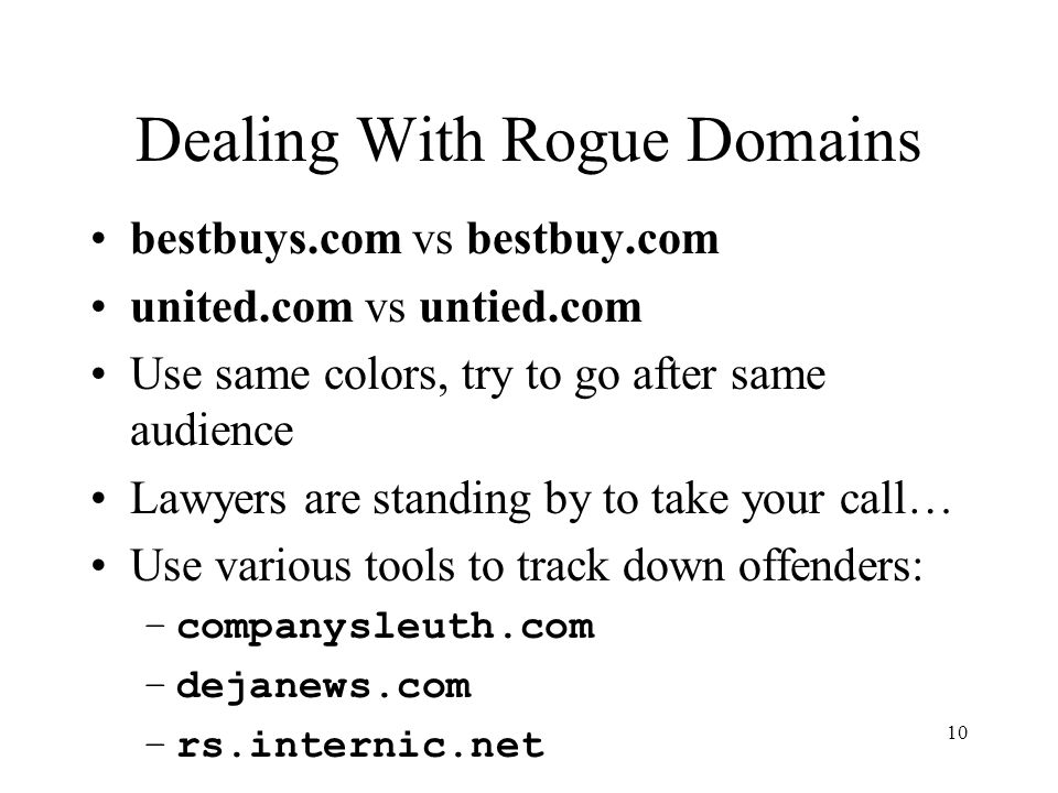 10 Dealing With Rogue Domains bestbuys.com vs bestbuy.com united.com vs untied.com Use same colors, try to go after same audience Lawyers are standing by to take your call… Use various tools to track down offenders: –companysleuth.com –dejanews.com –rs.internic.net