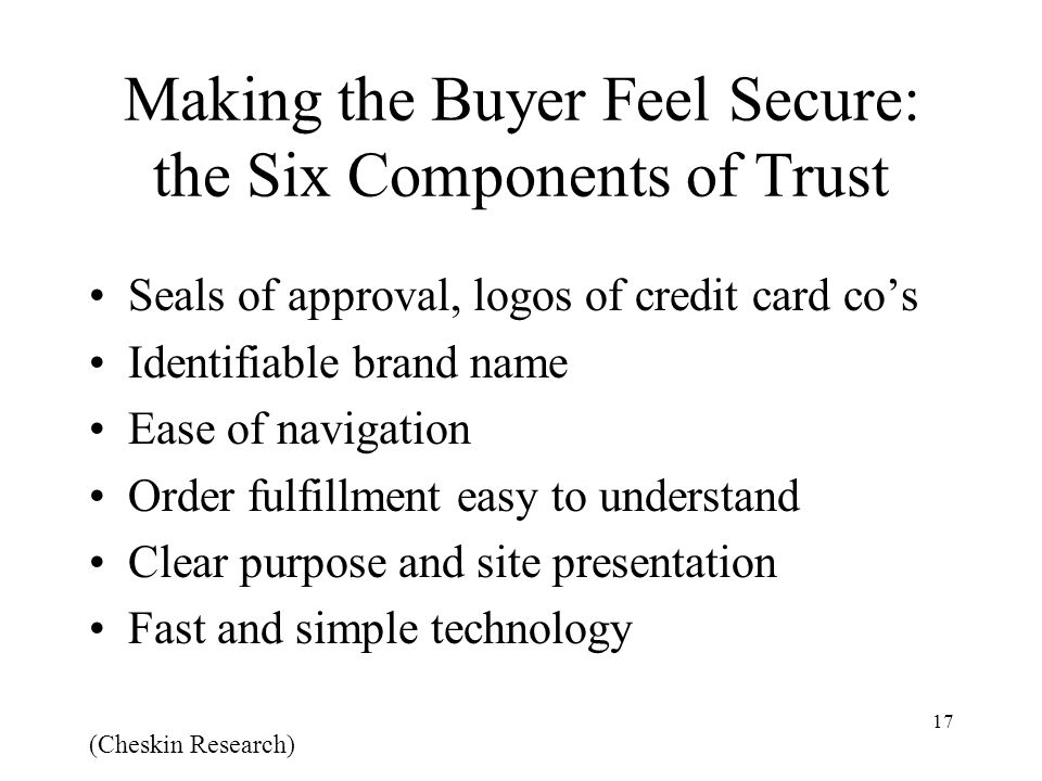 17 Making the Buyer Feel Secure: the Six Components of Trust Seals of approval, logos of credit card co's Identifiable brand name Ease of navigation Order fulfillment easy to understand Clear purpose and site presentation Fast and simple technology (Cheskin Research)