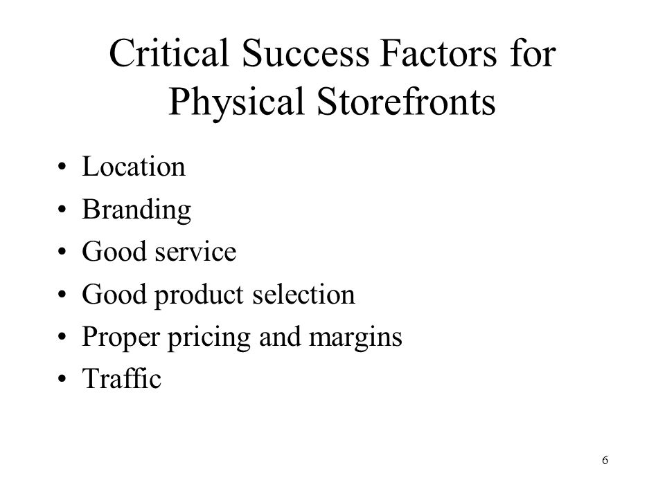 6 Critical Success Factors for Physical Storefronts Location Branding Good service Good product selection Proper pricing and margins Traffic
