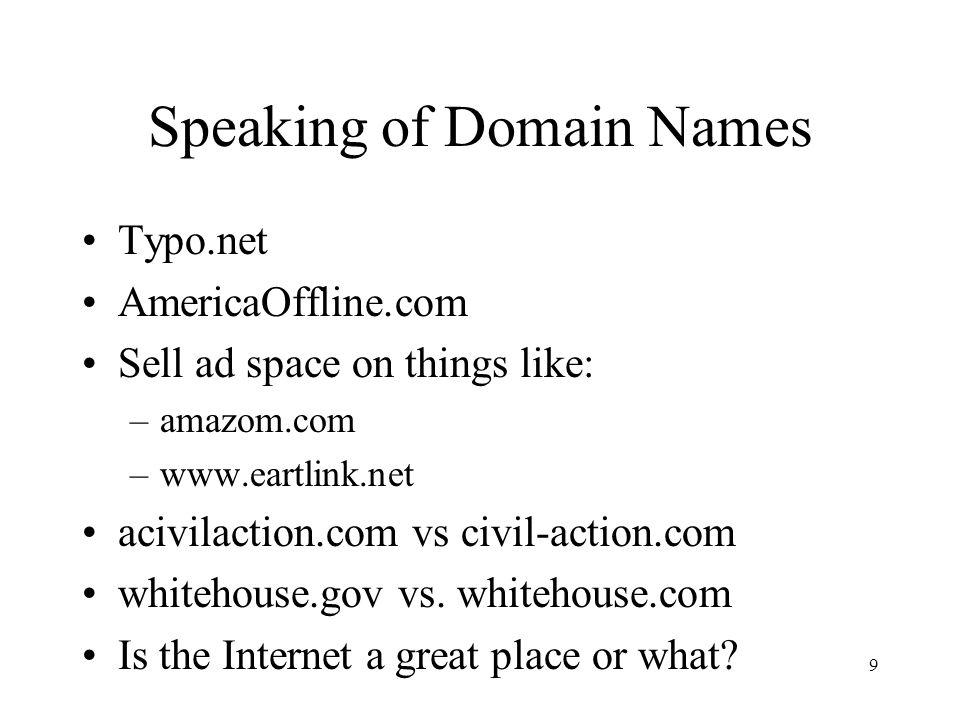 9 Speaking of Domain Names Typo.net AmericaOffline.com Sell ad space on things like: –amazom.com –www.eartlink.net acivilaction.com vs civil-action.com whitehouse.gov vs.