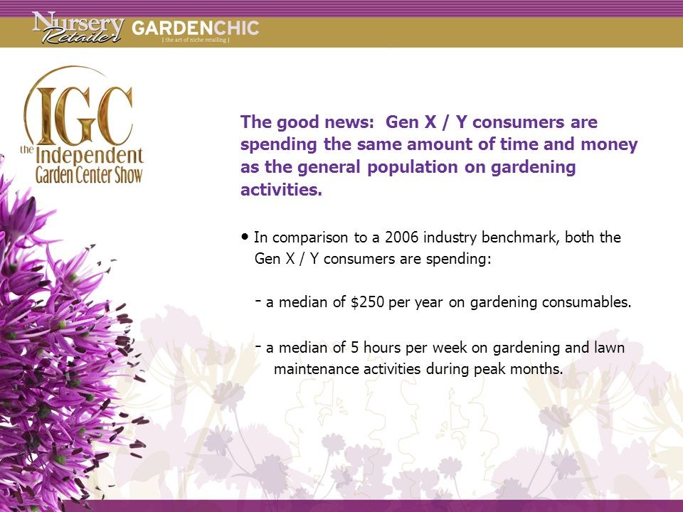 The good news: Gen X / Y consumers are spending the same amount of time and money as the general population on gardening activities.