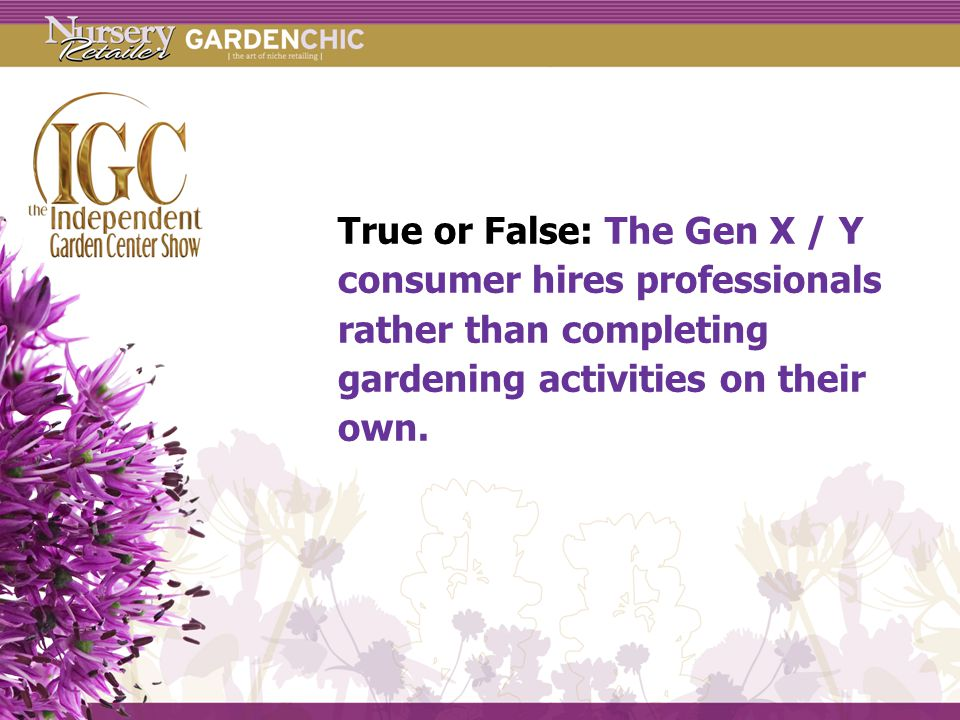 True or False: The Gen X / Y consumer hires professionals rather than completing gardening activities on their own.