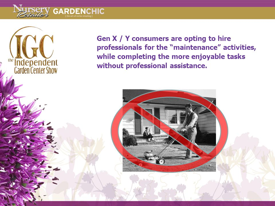 Gen X / Y consumers are opting to hire professionals for the maintenance activities, while completing the more enjoyable tasks without professional assistance.
