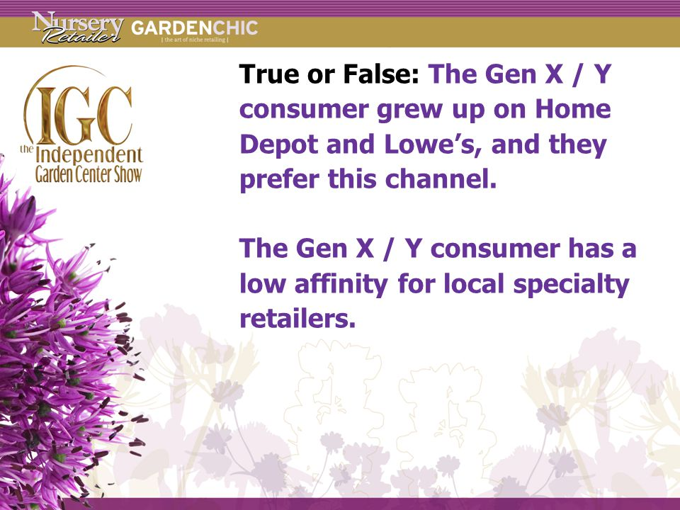 True or False: The Gen X / Y consumer grew up on Home Depot and Lowe's, and they prefer this channel.