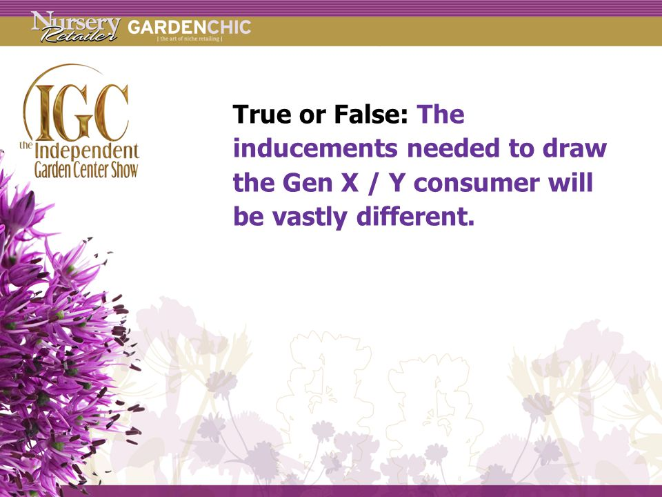 True or False: The inducements needed to draw the Gen X / Y consumer will be vastly different.