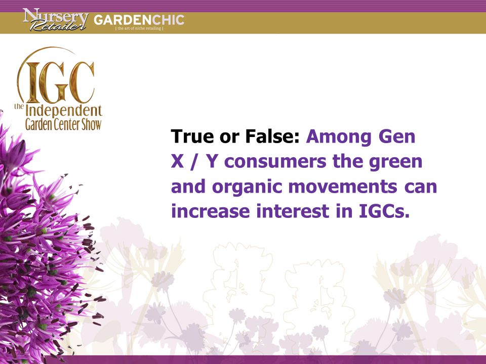 True or False: Among Gen X / Y consumers the green and organic movements can increase interest in IGCs.