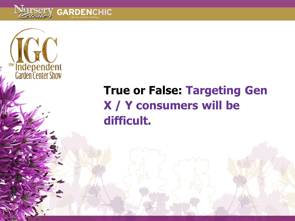 True or False: Targeting Gen X / Y consumers will be difficult.