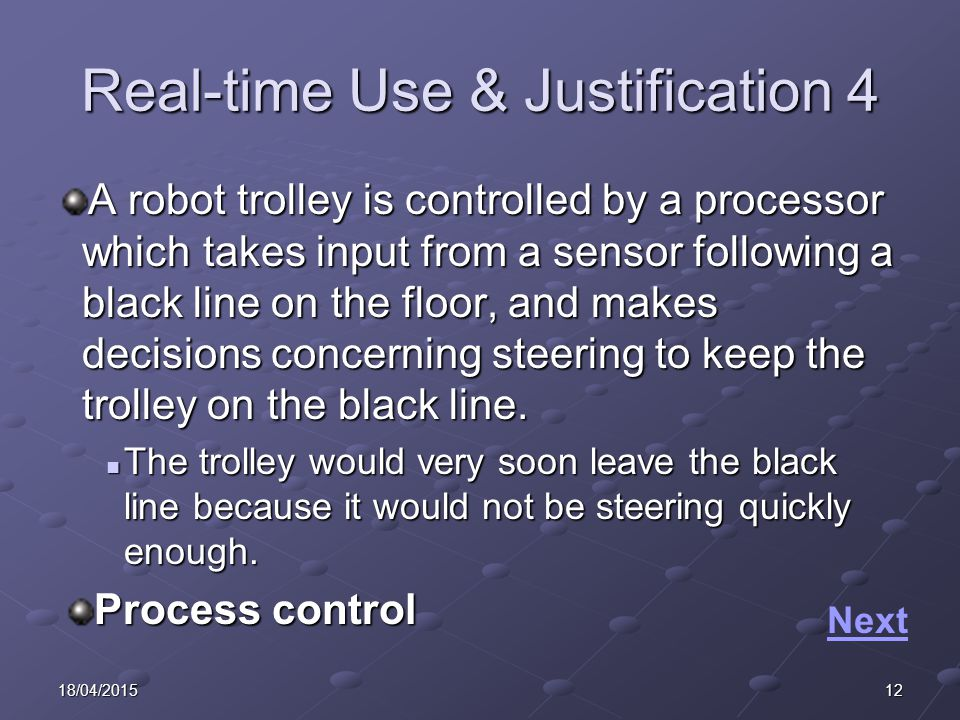 1218/04/2015 Real-time Use & Justification 4 A robot trolley is controlled by a processor which takes input from a sensor following a black line on the floor, and makes decisions concerning steering to keep the trolley on the black line.