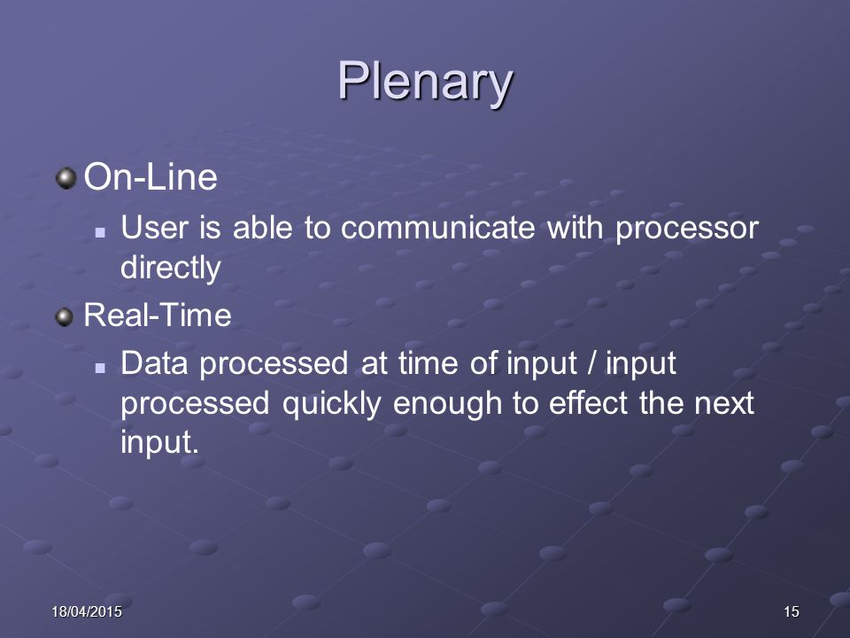 1518/04/2015 Plenary On-Line User is able to communicate with processor directly Real-Time Data processed at time of input / input processed quickly e