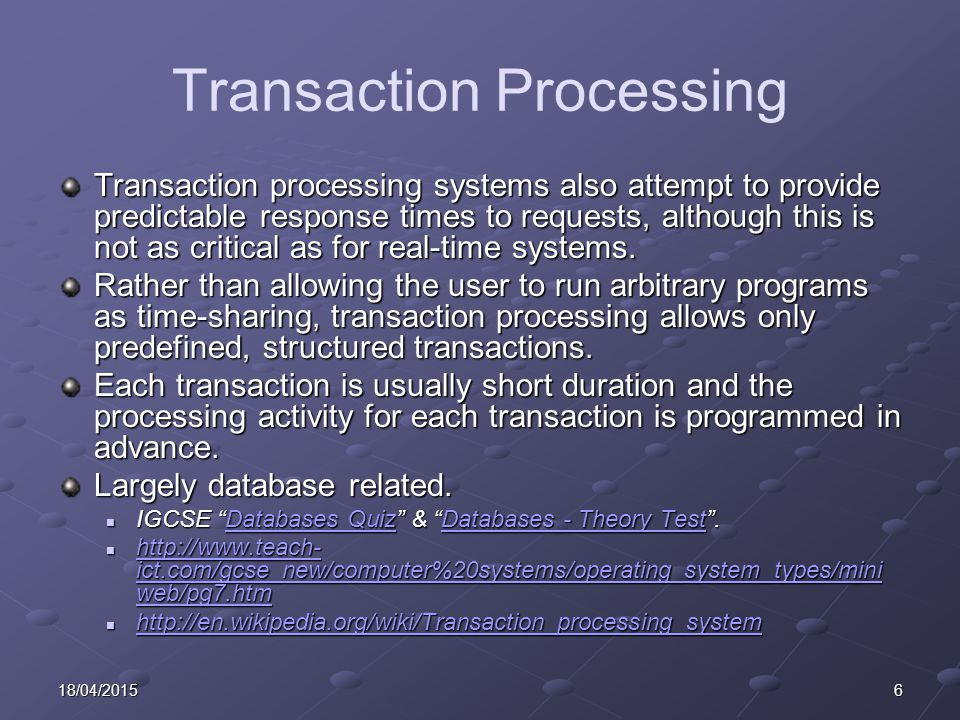 618/04/2015 Transaction Processing Transaction processing systems also attempt to provide predictable response times to requests, although this is not as critical as for real-time systems.