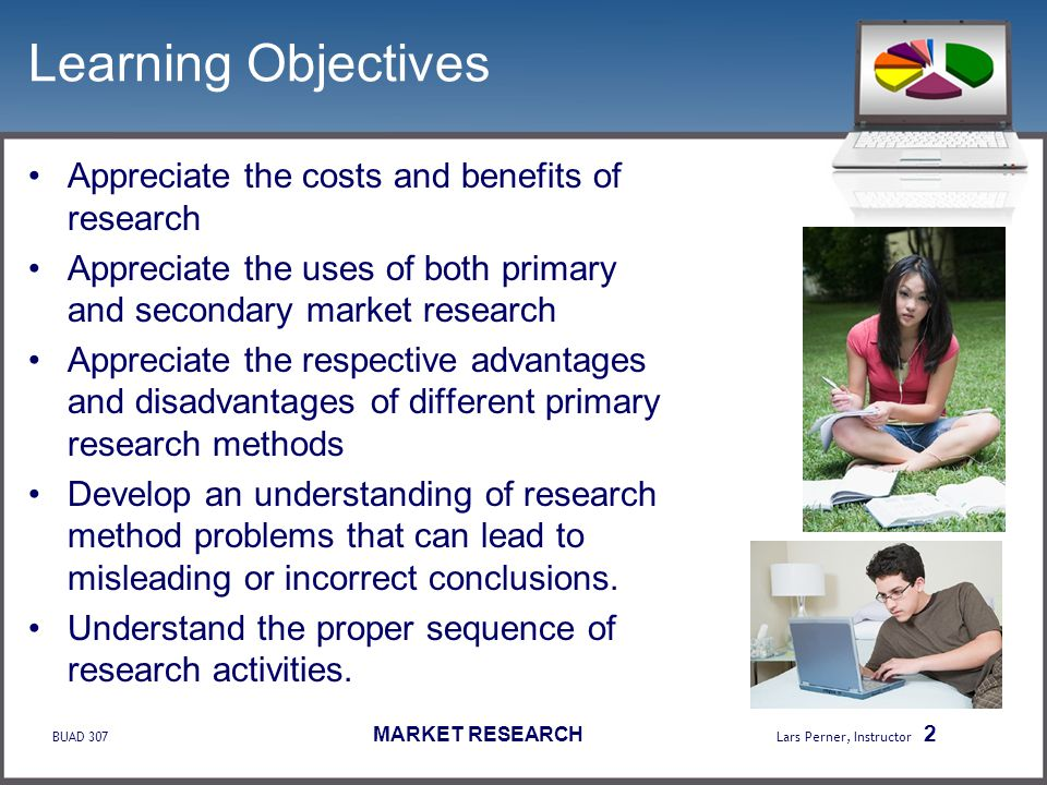 BUAD 307 MARKET RESEARCH Lars Perner, Instructor 2 Learning Objectives Appreciate the costs and benefits of research Appreciate the uses of both prima