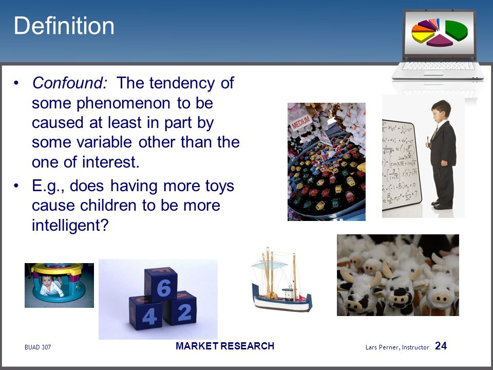 BUAD 307 MARKET RESEARCH Lars Perner, Instructor 24 Definition Confound: The tendency of some phenomenon to be caused at least in part by some variabl