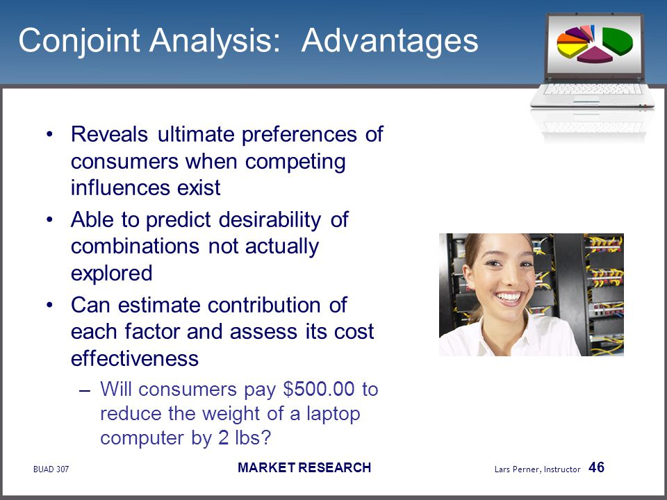 BUAD 307 MARKET RESEARCH Lars Perner, Instructor 46 Conjoint Analysis: Advantages Reveals ultimate preferences of consumers when competing influences