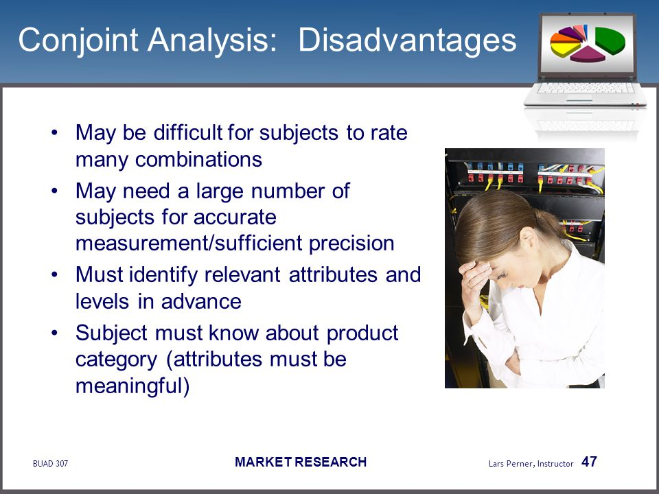 BUAD 307 MARKET RESEARCH Lars Perner, Instructor 47 Conjoint Analysis: Disadvantages May be difficult for subjects to rate many combinations May need