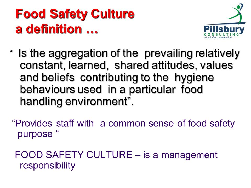 Food Safety Culture a definition … Is the aggregation of the prevailing relatively constant, learned, shared attitudes, values and beliefs contributing to the hygiene behaviours used in a particular food handling environment .