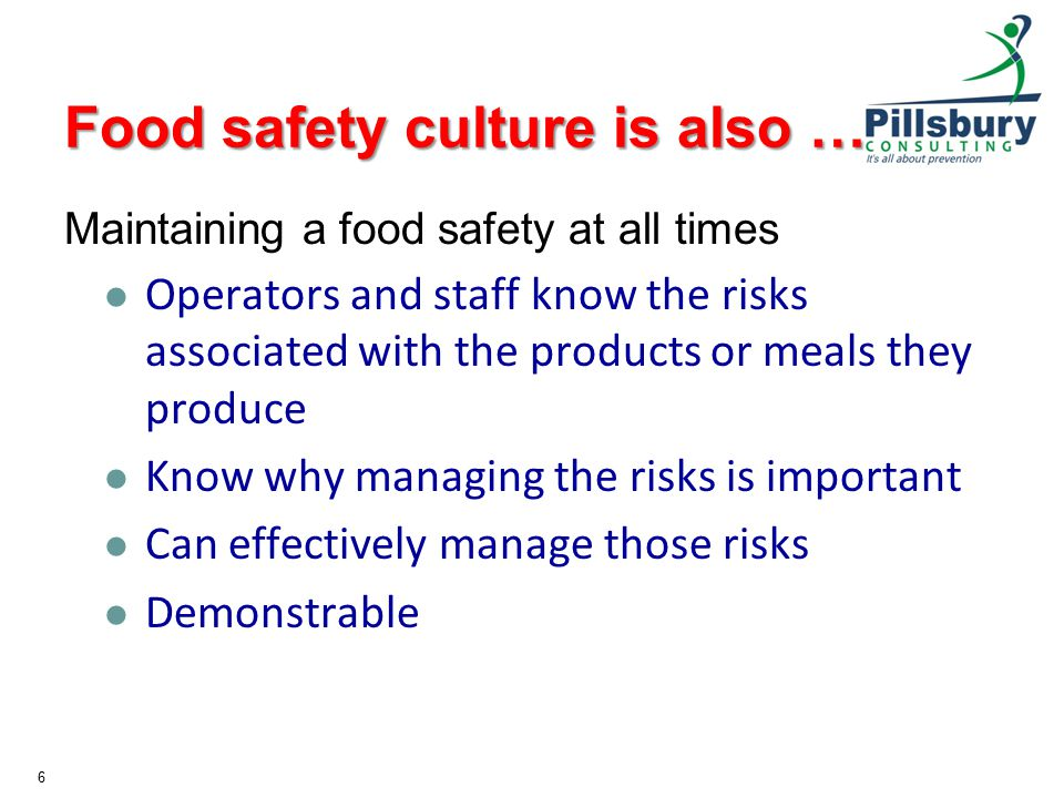 Food safety culture is also … Maintaining a food safety at all times Operators and staff know the risks associated with the products or meals they produce Know why managing the risks is important Can effectively manage those risks Demonstrable 6