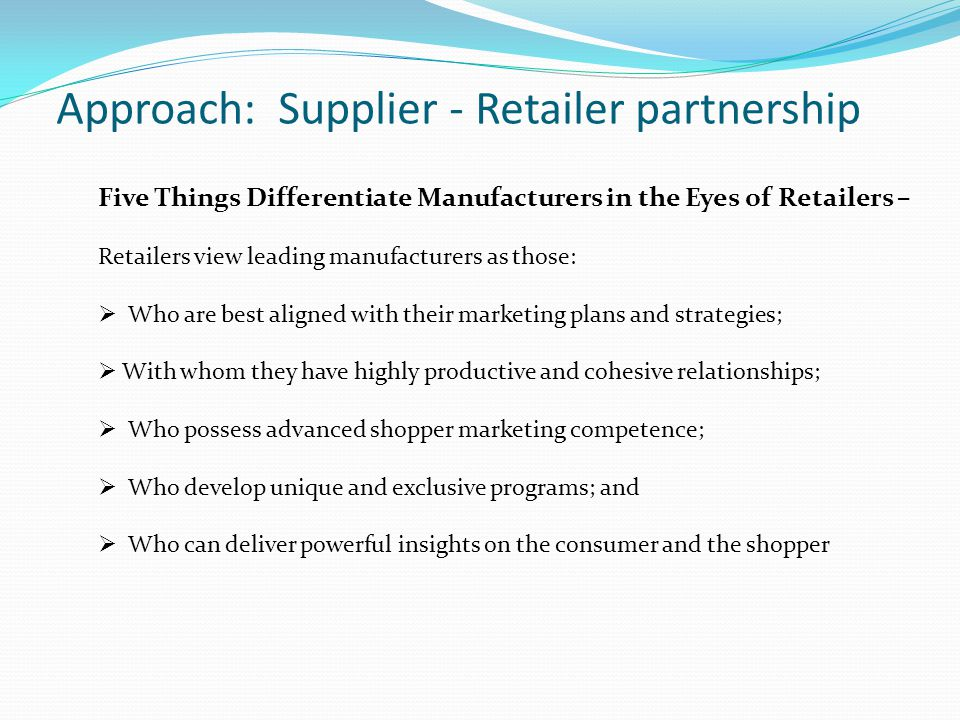 Approach: Supplier - Retailer partnership Five Things Differentiate Manufacturers in the Eyes of Retailers – Retailers view leading manufacturers as t