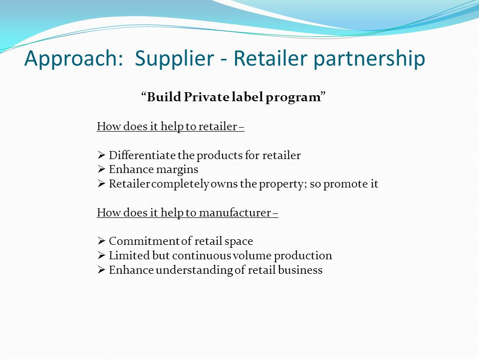 """Approach: Supplier - Retailer partnership """"Build Private label program"""" How does it help to retailer –  Differentiate the products for retailer  Enh"""