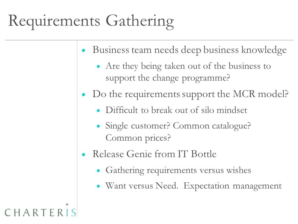Requirements Gathering Business team needs deep business knowledge Are they being taken out of the business to support the change programme.