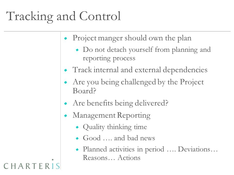 Tracking and Control Project manger should own the plan Do not detach yourself from planning and reporting process Track internal and external dependencies Are you being challenged by the Project Board.
