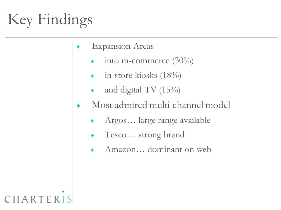 Key Findings ♦ Expansion Areas ♦ into m-commerce (30%) ♦ in-store kiosks (18%) ♦ and digital TV (15%) ♦ Most admired multi channel model ♦ Argos… large range available ♦ Tesco… strong brand ♦ Amazon… dominant on web
